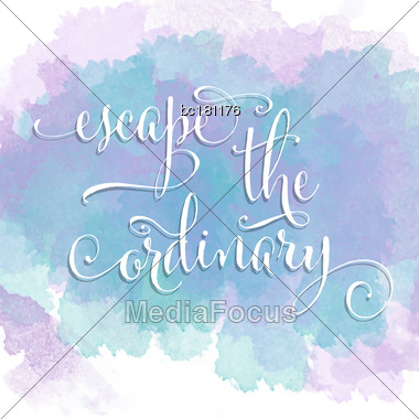 Escape The Ordinary- Hand Drawn Motivational Lettering Phrase On Watercolor Background. Vector Stock Photo