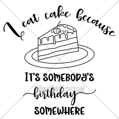 "Funny Quote "" I Eat Cake Because It's Somebody's Birthday Somewhere Stock Photo"