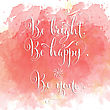 Be Britht, Be Happy, Be You - Hand Drawn Motivational Lettering Phrase On Watercolor Background. Vector