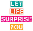 "Inspirational Quote.""Let Life Surprise, You"", Vector Format"