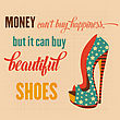 "Money Can't Buy Happiness, But It Can Buy Beautiful Shoes"", Quote Typographic Background, Vector Format"